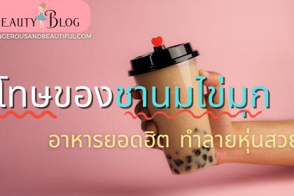 """โทษของชานมไข่มุก ชานมไข่มุกหน้าตารับประทาน เครื่องดื่มยอดฮิตของยุคนี้จะทำให้สาว ๆ อย่างเราหมดสวยได้ """"ชานมไข่มุกมาเป็นอันดับหนึ่ง"""" เรามาดู โทษของชานมไข่มุก Beauty Blog"""