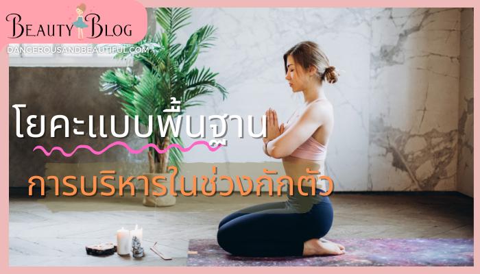 โยคะแบบพื้นฐาน การบริหารในช่วงกักตัว Yoga หรือโยคะ เป็นการฝึกร่างกาย ฝึกการหายใจและฝึกจิตให้จดจ่อกับสิ่งที่กำลังทำ ฝึกขั้นพื้นฐาน บริหารหุ่น Beauty Blog